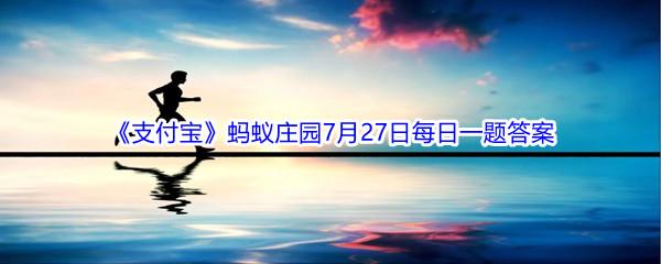 2021《支付宝》蚂蚁庄园7月27日每日一题答案(2)