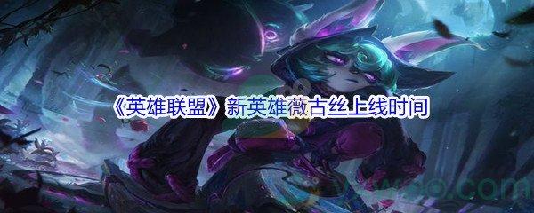 《英雄联盟》新英雄薇古丝上线时间介绍