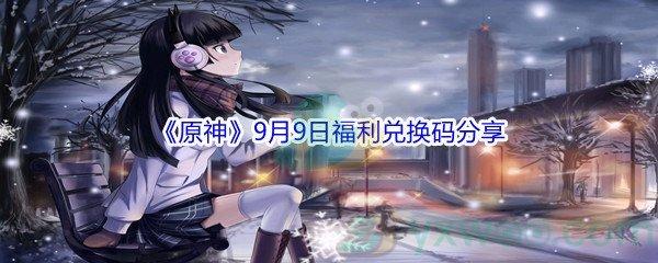 2021《原神》9月9日福利兑换码分享