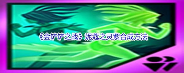 《金铲铲之战》妮蔻之灵紫合成方法介绍