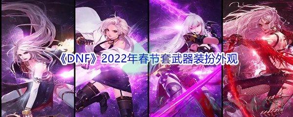 《DNF》2022年春节套武器装扮外观